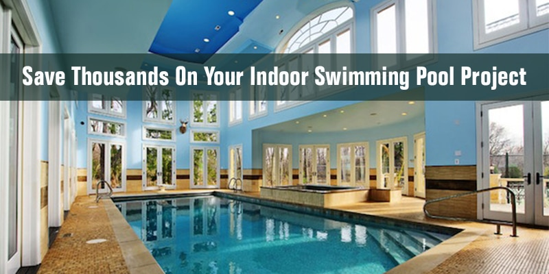 How to save thousands on your indoor swimming pool design project for Indoor swimming pool construction